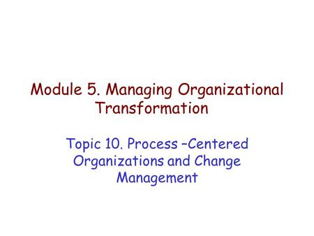 Module 5. Managing Organizational Transformation Topic 10. Process –Centered Organizations and Change Management.