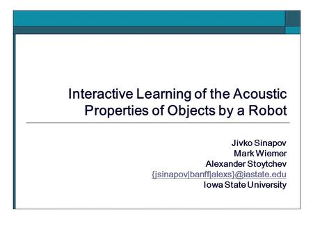 Interactive Learning of the Acoustic Properties of Objects by a Robot Jivko Sinapov Mark Wiemer Alexander Stoytchev