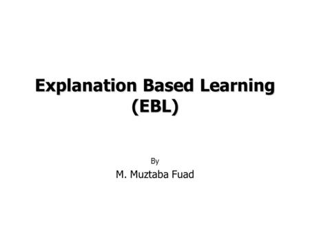 Explanation Based Learning (EBL) By M. Muztaba Fuad.