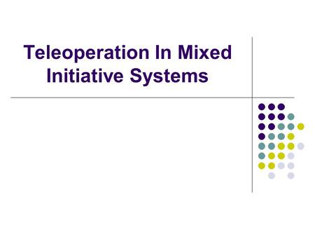 Teleoperation In Mixed Initiative Systems. What is teleoperation? Remote operation of robots by humans Can be very difficult for human operator Possible.