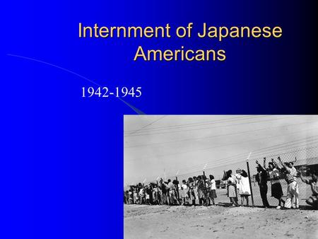 Internment of Japanese Americans 1942-1945. Warm-up What reasons do you think the United States interned Japanese in the US during WWII? Do you think.