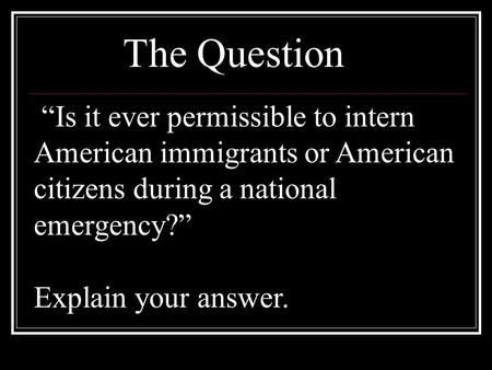 """Is it ever permissible to intern American immigrants or American citizens during a national emergency?"" Explain your answer. The Question."