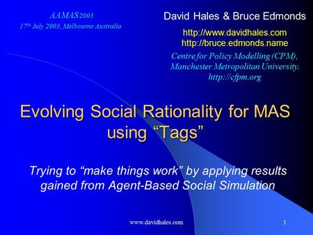 "Www.davidhales.com1 Evolving Social Rationality for MAS using ""Tags"" Trying to ""make things work"" by applying results gained from Agent-Based Social Simulation."