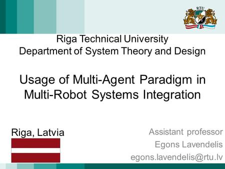 Riga Technical University Department of System Theory and Design Usage of Multi-Agent Paradigm in Multi-Robot Systems Integration Assistant professor Egons.