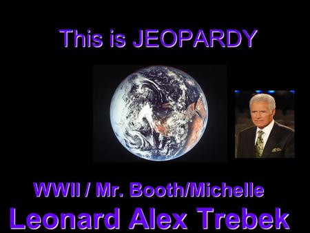 This is JEOPARDY WWII / Mr. Booth/Michelle Leonard Alex Trebek.