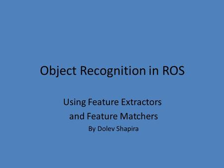 Object Recognition in ROS Using Feature Extractors and Feature Matchers By Dolev Shapira.