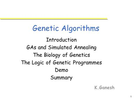 1 Genetic Algorithms K.Ganesh Introduction GAs and Simulated Annealing The Biology of Genetics The Logic of Genetic Programmes Demo Summary.
