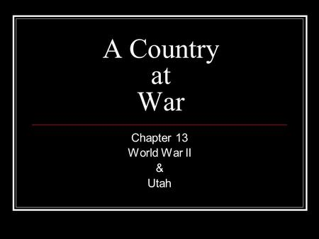 A Country at War Chapter 13 World War II & Utah. The World Scene U.S. struggling through the Depression Countries in Europe and Asia at war Germany-Adolf.