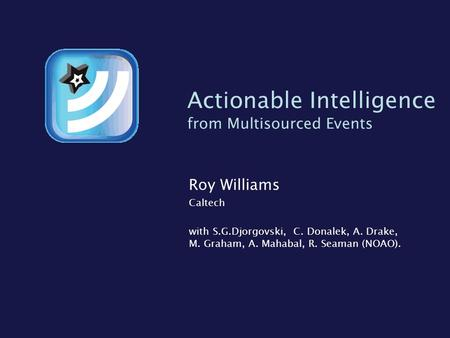 Actionable Intelligence from Multisourced Events Roy Williams Caltech with S.G.Djorgovski, C. Donalek, A. Drake, M. Graham, A. Mahabal, R. Seaman (NOAO).