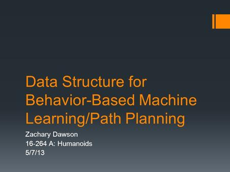 Data Structure for Behavior-Based Machine Learning/Path Planning Zachary Dawson 16-264 A: Humanoids 5/7/13.