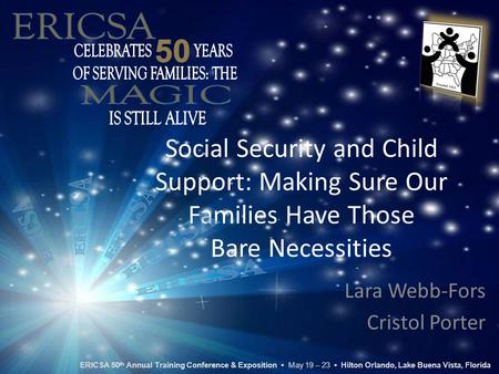 Social Security and Child Support: Making Sure Our Families Have Those Bare Necessities Lara Webb-Fors Cristol Porter ERICSA 50 th Annual Training Conference.