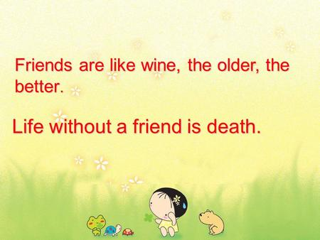 Life without a friend is death. Friends are like wine, the older, the better.