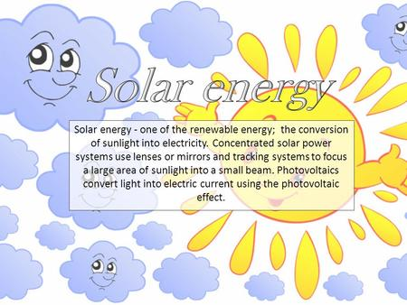 Solar energy - one of the renewable energy; the conversion of sunlight into electricity. Concentrated solar power systems use lenses or mirrors and tracking.