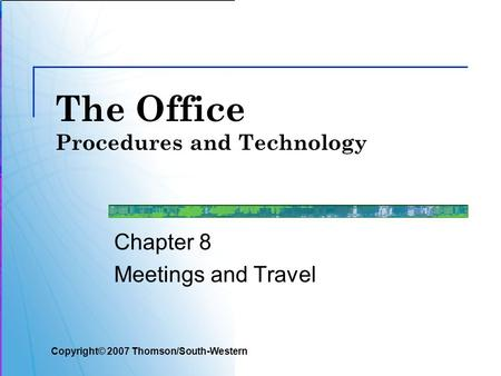 The Office Procedures and Technology Chapter 8 Meetings and Travel Copyright© 2007 Thomson/South-Western.
