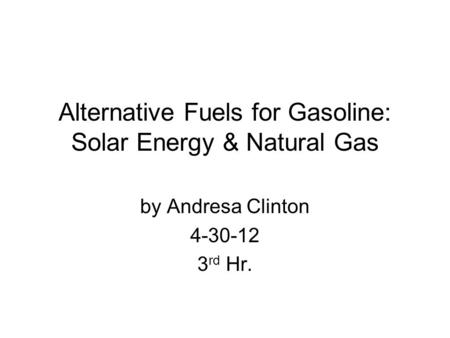 Alternative Fuels for Gasoline: Solar Energy & Natural Gas by Andresa Clinton 4-30-12 3 rd Hr.