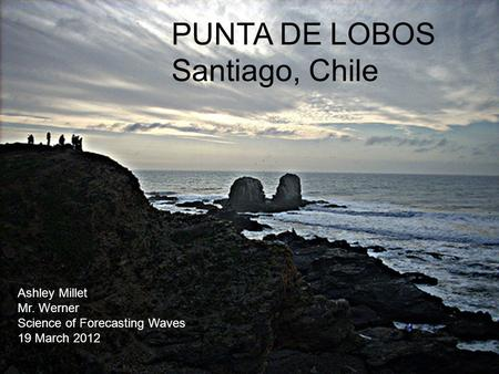 Ashley Millet Mr. Werner Science of Forecasting Waves 19 March 2012 PUNTA DE LOBOS Santiago, Chile.