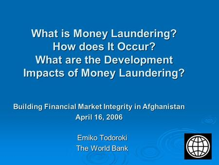 What is Money Laundering? How does It Occur? What are the Development Impacts of Money Laundering? Emiko Todoroki The World Bank Building Financial Market.