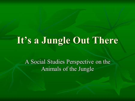 It's a Jungle Out There A Social Studies Perspective on the Animals of the Jungle.