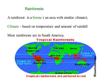 Rainforests A rainforest is a biome ( an area with similar climate). Climate - based on temperature and amount of rainfall Most rainforests are in South.