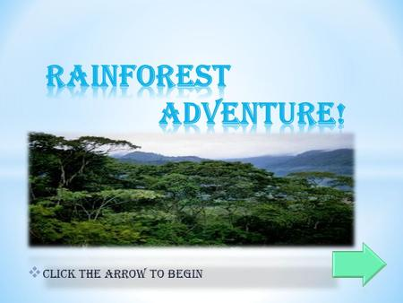  Click the arrow to begin. Welcome to the tropical rainforest, I'm your tour guide Tony! You never know what you might find out here, so let's begin.