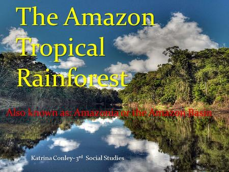The Amazon Tropical Rainforest Also known as: Amazonia or the Amazon Basin Katrina Conley- 3 rd Social Studies.