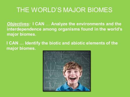Objectives: I CAN … Analyze the environments and the interdependence among organisms found in the world's major biomes. THE WORLD'S MAJOR BIOMES I CAN.