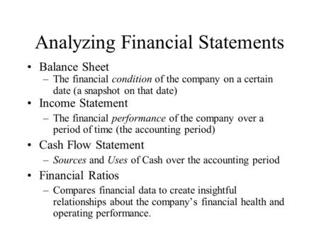 Analyzing Financial Statements Balance Sheet –The financial condition of the company on a certain date (a snapshot on that date) Income Statement –The.