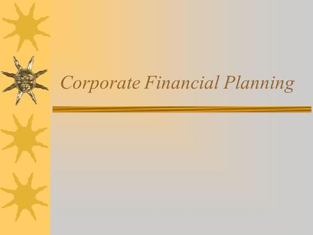 Corporate Financial Planning. Goals of Financial Planning  Identify external financing needs to achieve a target growth rate  Sources of financing –Internal.
