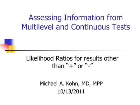 "Assessing Information from Multilevel and Continuous Tests Likelihood Ratios for results other than ""+"" or ""-"" Michael A. Kohn, MD, MPP 10/13/2011."