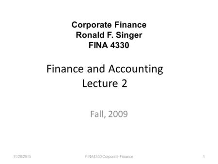 Finance and Accounting Lecture 2 Fall, 2009 11/28/2015FINA4330 Corporate Finance1 Corporate Finance Ronald F. Singer FINA 4330.