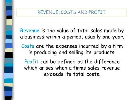 REVENUE, COSTS AND PROFIT Revenue is the value of total sales made by a business within a period, usually one year. Costs are the expenses incurred by.