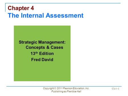 Copyright © 2011 Pearson Education, Inc. Publishing as Prentice Hall Ch 4 -1 Chapter 4 The Internal Assessment Strategic Management: Concepts & Cases 13.