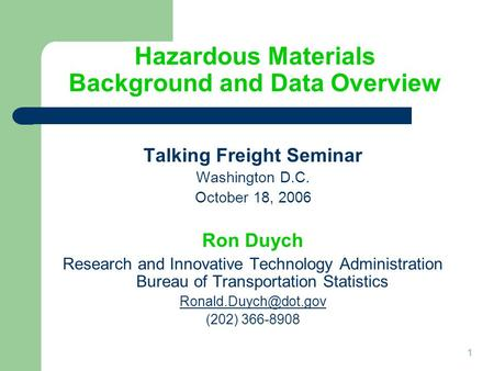 1 Hazardous Materials Background and Data Overview Talking Freight Seminar Washington D.C. October 18, 2006 Ron Duych Research and Innovative Technology.