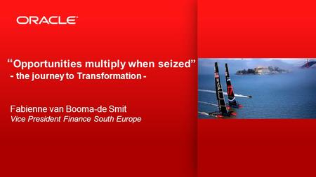 """ Opportunities multiply when seized"" - the journey to Transformation - Fabienne van Booma-de Smit Vice President Finance South Europe."