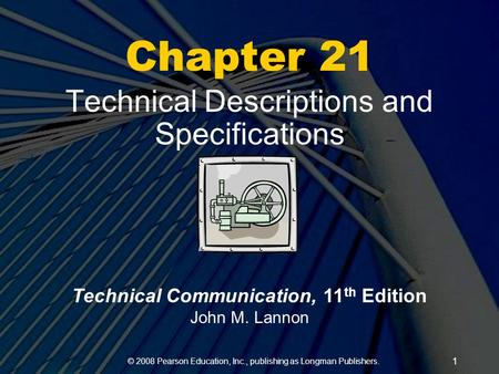 © 2008 Pearson Education, Inc., publishing as Longman Publishers. 1 Chapter 21 Technical Descriptions and Specifications Technical Communication, 11 th.