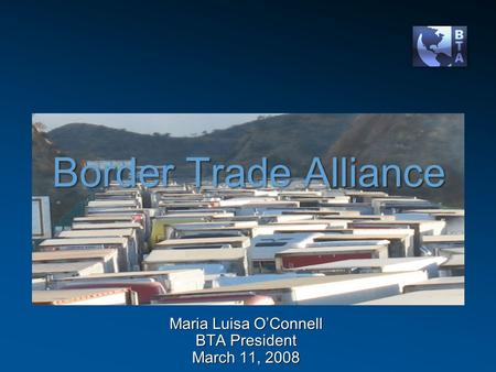 Border Trade Alliance Maria Luisa O'Connell BTA President March 11, 2008.