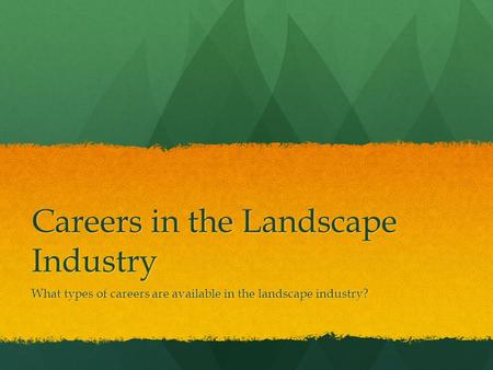 Careers in the Landscape Industry What types of careers are available in the landscape industry?