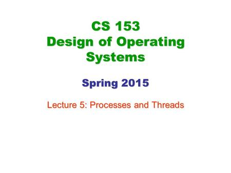 CS 153 Design of Operating Systems Spring 2015 Lecture 5: Processes and Threads.