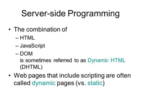Server-side Programming The combination of –HTML –JavaScript –DOM is sometimes referred to as Dynamic HTML (DHTML) Web pages that include scripting are.