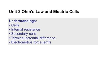 Understandings: Cells Internal resistance Secondary cells Terminal potential difference Electromotive force (emf) Unit 2 Ohm's Law and Electric Cells.