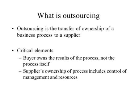 What is outsourcing Outsourcing is the transfer of ownership of a business process to a supplier Critical elements: –Buyer owns the results of the process,