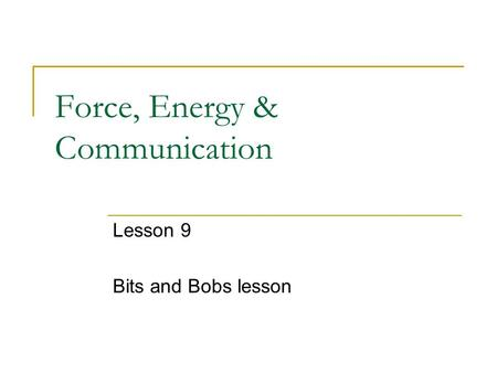 Force, Energy & Communication Lesson 9 Bits and Bobs lesson.