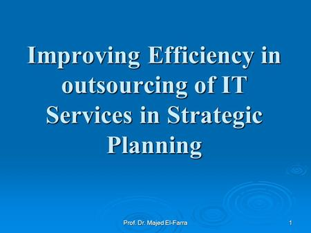 Improving Efficiency in outsourcing of IT Services in Strategic Planning 1Prof. Dr. Majed El-Farra.