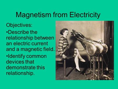 Magnetism from Electricity Objectives: Describe the relationship between an electric current and a magnetic field. Identify common devices that demonstrate.