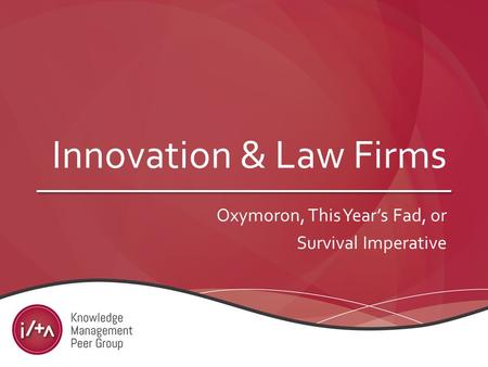 Innovation & Law Firms Oxymoron, This Year's Fad, or Survival Imperative.
