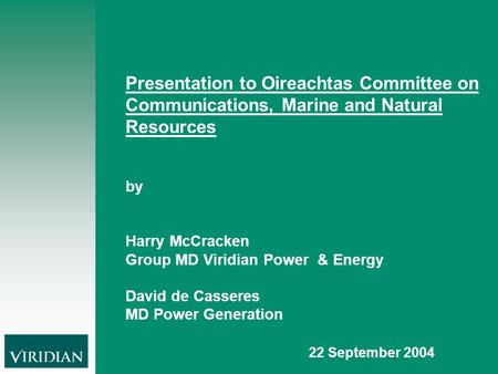 Presentation to Oireachtas Committee on Communications, Marine and Natural Resources by Harry McCracken Group MD Viridian Power & Energy David de Casseres.