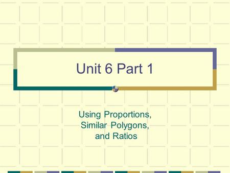Unit 6 Part 1 Using Proportions, Similar Polygons, and Ratios.