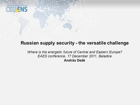 Russian supply security - the versatile challenge Where is the energetic future of Central and Eastern Europe? EAES conference, 17 December 2011, Beladice.