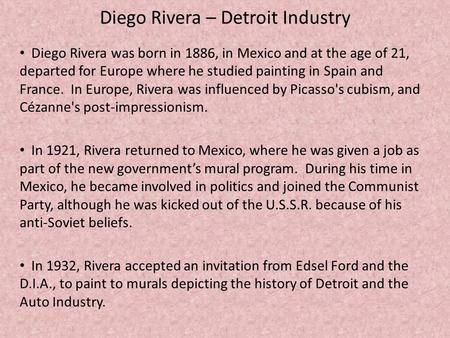 Diego Rivera – Detroit Industry Diego Rivera was born in 1886, in Mexico and at the age of 21, departed for Europe where he studied painting in Spain and.
