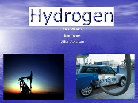 Kate Wallace Erin Turner Jillian Abraham. What is hydrogen all about? 9% of your body is made up of hydrogen 9% of your body is made up of hydrogen Greater.